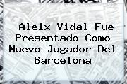 <b>Aleix Vidal</b> Fue Presentado Como Nuevo Jugador Del Barcelona