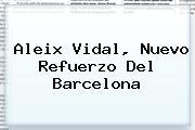 <b>Aleix Vidal</b>, Nuevo Refuerzo Del Barcelona