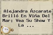 <b>Alejandra</b> Ázcarate Brilló En <b>Viña</b> Del Mar: Vea Su Show Y La ...