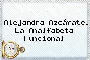 <b>Alejandra Azcárate</b>, La Analfabeta Funcional