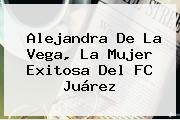 Alejandra De La Vega, La Mujer Exitosa Del FC Juárez