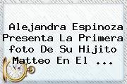 Alejandra Espinoza Presenta La Primera <b>foto</b> De Su Hijito Matteo En El <b>...</b>