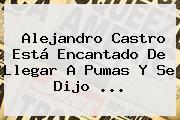 <b>Alejandro Castro</b> Está Encantado De Llegar A Pumas Y Se Dijo <b>...</b>