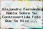 <b>Alejandro Fernández</b> Habla Sobre Su Controvertida Foto Que Se Hizo ...
