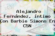 <b>Alejandro Fernández</b>, íntimo Con Barbie Simons En C5N