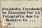 <b>Alejandro Fernández</b> Se Disculpa Por La Fotografía Que Lo Muestra En ...