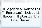 Alejandro González Y <b>Emmanuel Lubezki</b> Hacen Historia En Los Óscar