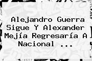 Alejandro Guerra Sigue Y <b>Alexander Mejía</b> Regresaría A Nacional <b>...</b>