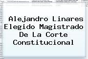 Alejandro Linares Elegido Magistrado De La <b>Corte Constitucional</b>