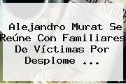<b>Alejandro Murat</b> Se Reúne Con Familiares De Víctimas Por Desplome ...