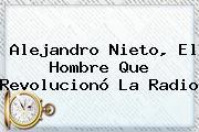 <b>Alejandro Nieto</b>, El Hombre Que Revolucionó La Radio