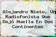 <b>Alejandro Nieto</b>, Un Radiofonista Que Dejó Huella En Dos Continentes