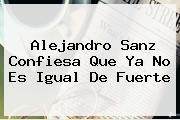 <i>Alejandro Sanz Confiesa Que Ya No Es Igual De Fuerte</i>