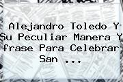 Alejandro Toledo Y Su Peculiar Manera Y <b>frase Para</b> Celebrar <b>San</b> <b>...</b>