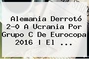 <b>Alemania</b> Derrotó 2-0 A <b>Ucrania</b> Por Grupo C De Eurocopa 2016 | El <b>...</b>