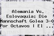 <b>Alemania Vs</b>. <b>Eslovaquia</b>: Die Mannschaft Golea 3-0 Por Octavos | El ...