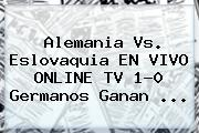 <b>Alemania Vs</b>. <b>Eslovaquia</b> EN VIVO ONLINE TV 1-0 Germanos Ganan ...