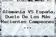 Alemania VS España, Duelo De Los Más Recientes Campeones ...