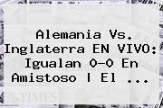 <b>Alemania Vs</b>. <b>Inglaterra</b> EN VIVO: Igualan 0-0 En Amistoso | El <b>...</b>