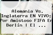 <b>Alemania Vs</b>. <b>Inglaterra</b> EN VIVO: Por Amistoso FIFA En Berlín | El <b>...</b>