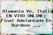 <b>Alemania Vs</b>. <b>Italia</b> EN VIVO ONLINE: Final Adelantada En Burdeos ...