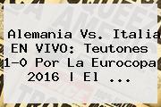 <b>Alemania Vs</b>. <b>Italia</b> EN VIVO: Teutones 1-0 Por La Eurocopa 2016 | El ...