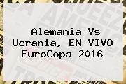 <b>Alemania Vs Ucrania</b>, EN VIVO EuroCopa 2016