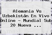 Alemania Vs Uzbekistán En Vivo Online ? <b>Mundial Sub 20</b> Nueva <b>...</b>