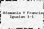 <b>Alemania Y Francia Igualan 1-1</b>