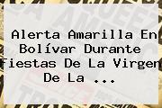 Alerta Amarilla En Bolívar Durante Fiestas De La <b>Virgen De La</b> ...