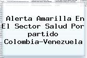 Alerta Amarilla En El Sector Salud Por <b>partido Colombia</b>-<b>Venezuela</b>