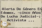 Alerta De Género En <b>Edomex</b>, ?cinco Años De Lucha Judicial?: Activista <b>...</b>