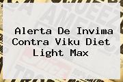 <b>Alerta De Invima Contra Viku Diet Light Max</b>