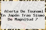 Alerta De Tsunami En <b>Japón</b> Tras Sismo De Magnitud 7