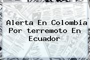 Alerta En Colombia Por <b>terremoto En Ecuador</b>