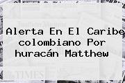 Alerta En El Caribe Colombiano Por <b>huracán Matthew</b>