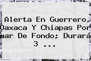 Alerta En Guerrero, Oaxaca Y Chiapas Por <b>mar De Fondo</b>; Durará 3 <b>...</b>