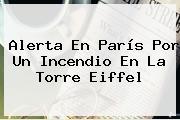 Alerta En París Por Un Incendio En La <b>Torre Eiffel</b>