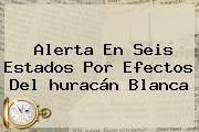 Alerta En Seis Estados Por Efectos Del <b>huracán Blanca</b>