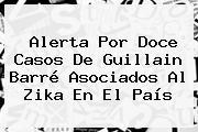 Alerta Por Doce Casos De <b>Guillain Barré</b> Asociados Al Zika En El País