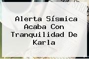 Alerta <b>sísmica</b> Acaba Con Tranquilidad De Karla
