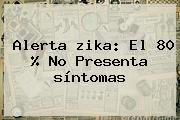 Alerta <b>zika</b>: El 80 % No Presenta <b>síntomas</b>