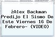 ¿<b>Alex Backman</b> Predijo El Sismo De Este Viernes 16 De Febrero? (VIDEO)