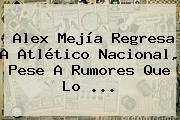 <b>Alex Mejía</b> Regresa A Atlético Nacional, Pese A Rumores Que Lo <b>...</b>