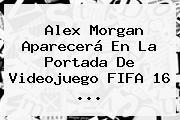 <b>Alex Morgan</b> Aparecerá En La Portada De Videojuego FIFA 16 <b>...</b>