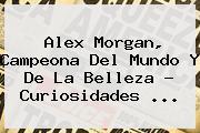 <b>Alex Morgan</b>, Campeona Del Mundo Y De La Belleza - Curiosidades <b>...</b>