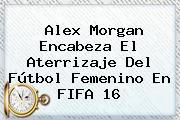 <b>Alex Morgan</b> Encabeza El Aterrizaje Del Fútbol Femenino En FIFA 16