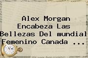 Alex Morgan Encabeza Las Bellezas Del <b>mundial Femenino</b> Canada <b>...</b>