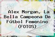 <b>Alex Morgan</b>, La Bella Campeona De Fútbol Femenino (FOTOS)