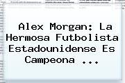 <b>Alex Morgan</b>: La Hermosa Futbolista Estadounidense Es Campeona <b>...</b>